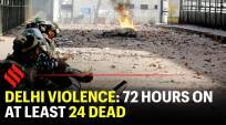 Delhi violence: 72 hours on, at least 24 dead