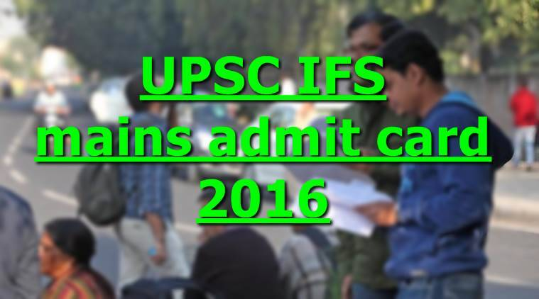 upsc, upsc ifs, upsc.gov.in, upsc ifs admit card, ifs admit card, ifs 2016, www.upsc.gov.in, upsc if 2016, upsc mains, upsc ifs mains, indian forest services, union public service commission, UPSC news, recruitment news, education news, indian express