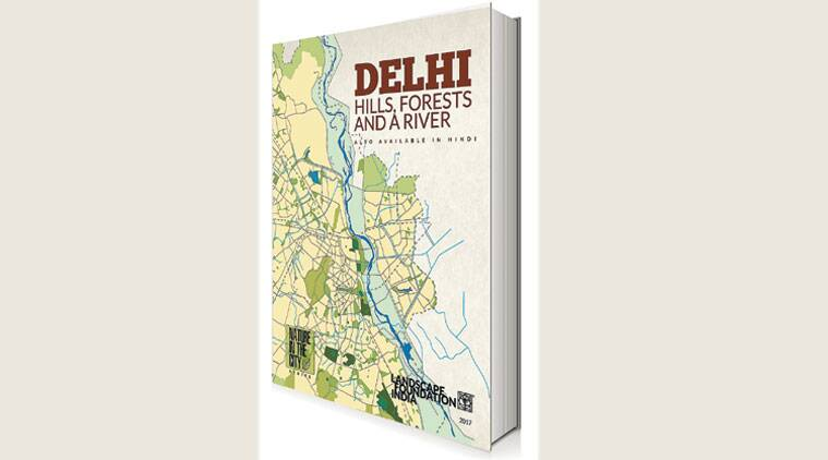 Delhi: Hills, Forest and a River , Delhi: Hills, Forest and a River  book, Delhi: Hills, Forest and a River Landscape Foundation India, The Map project, Books, indian express news