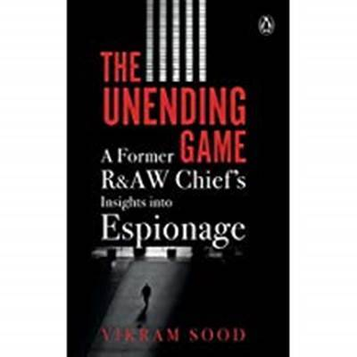 Vikram Sood The Unending Game: A Former R&AW Chief's Insights into Espionage
