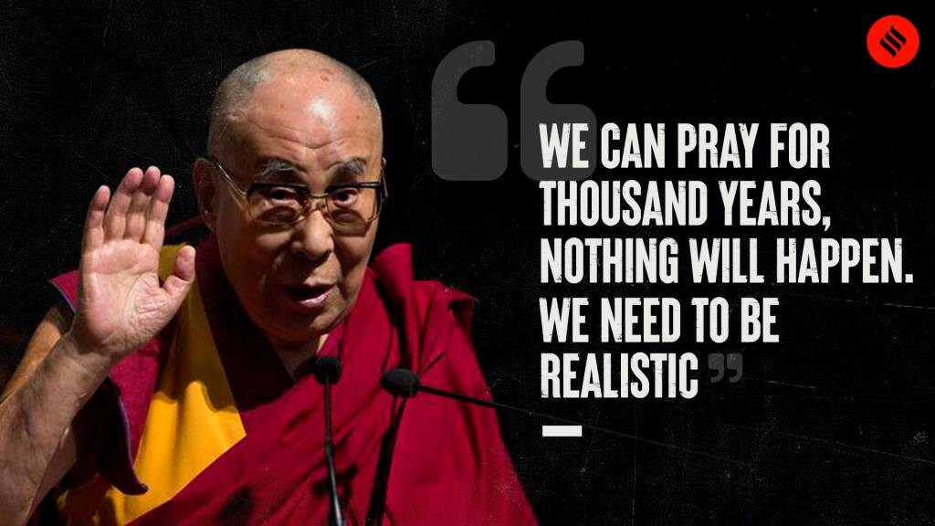 "Dalai Lama: ""We Can Pray For Thousand Years, Nothing Will Happen. We Need To Be Realistic"""