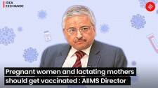 Pregnant women & lactating mothers should be vaccinated: Dr. Randeep Guleria