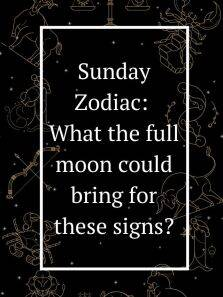 Sunday Zodiac: What the full moon could bring for these signs?